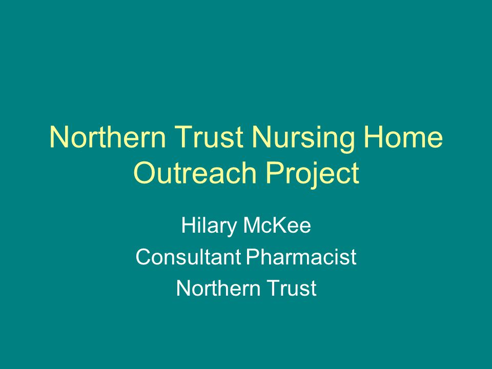 Northern Trust Nursing Home Outreach Project Hilary McKee Consultant Pharmacist Northern Trust