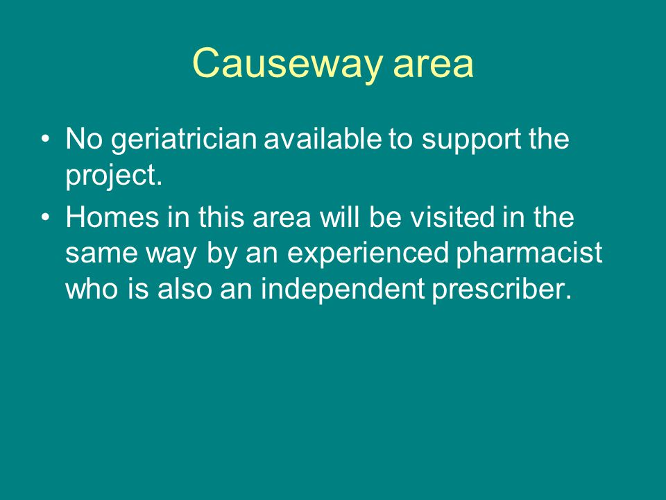 Causeway area No geriatrician available to support the project. Homes in this area will be visited in the same way by an experienced pharmacist who is