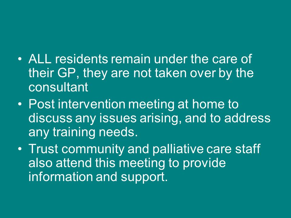 ALL residents remain under the care of their GP, they are not taken over by the consultant Post intervention meeting at home to discuss any issues ari