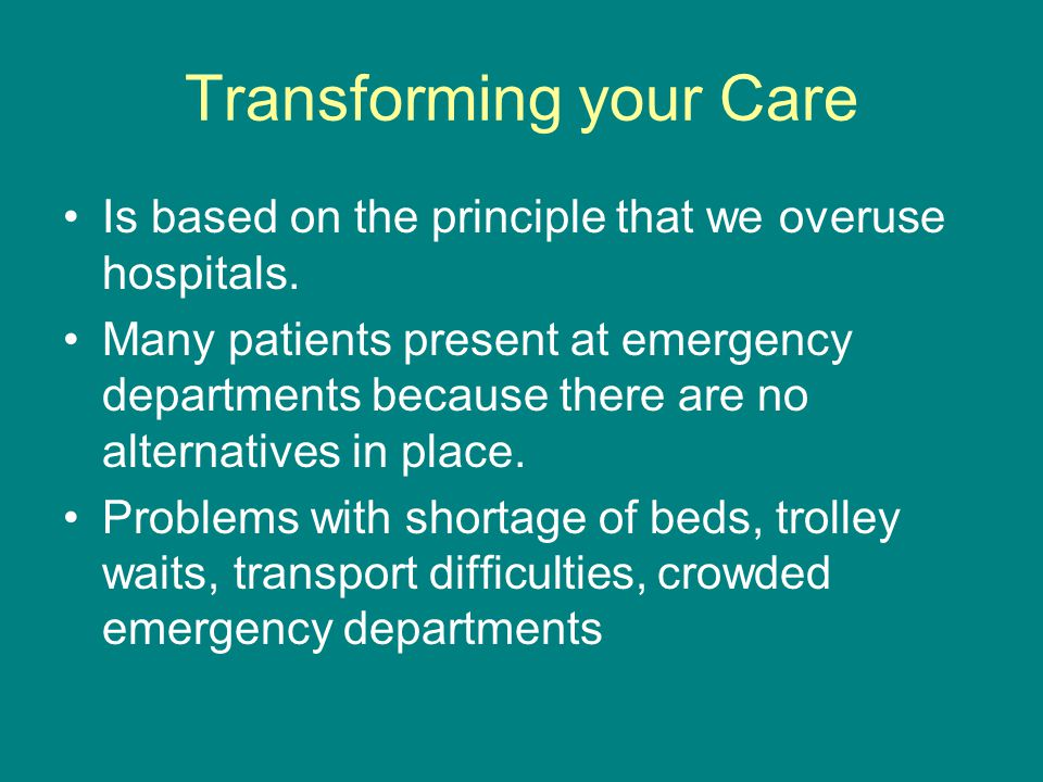 Transforming your Care Is based on the principle that we overuse hospitals. Many patients present at emergency departments because there are no altern