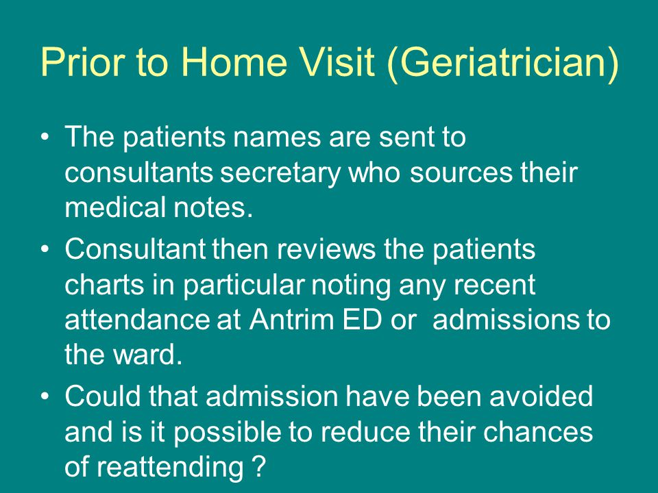 Prior to Home Visit (Geriatrician) The patients names are sent to consultants secretary who sources their medical notes. Consultant then reviews the p