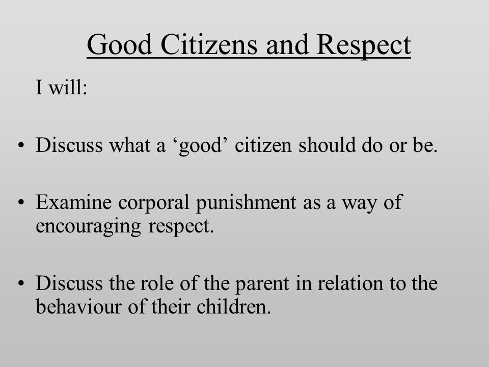 Good Citizens and Respect I will: Discuss what a 'good' citizen should do or be. Examine corporal punishment as a way of encouraging respect. Discuss