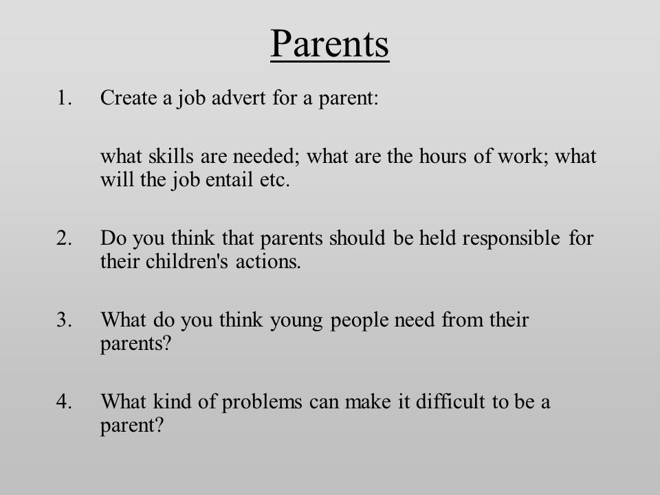 Parents 1.Create a job advert for a parent: what skills are needed; what are the hours of work; what will the job entail etc.
