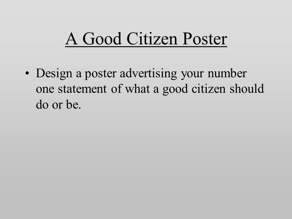 A Good Citizen Poster Design a poster advertising your number one statement of what a good citizen should do or be.