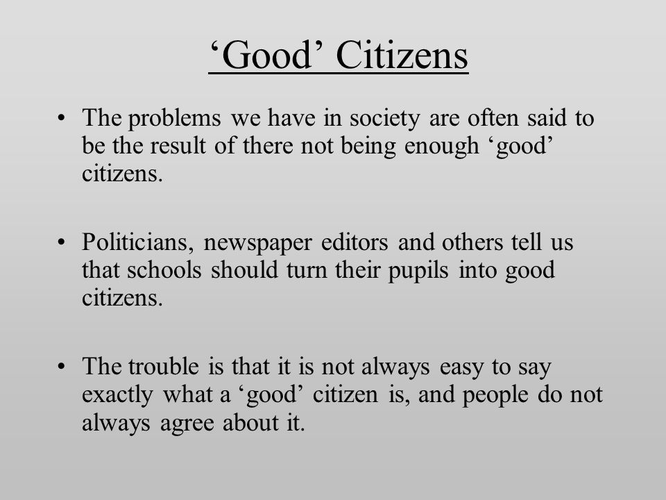 'Good' Citizens The problems we have in society are often said to be the result of there not being enough 'good' citizens.
