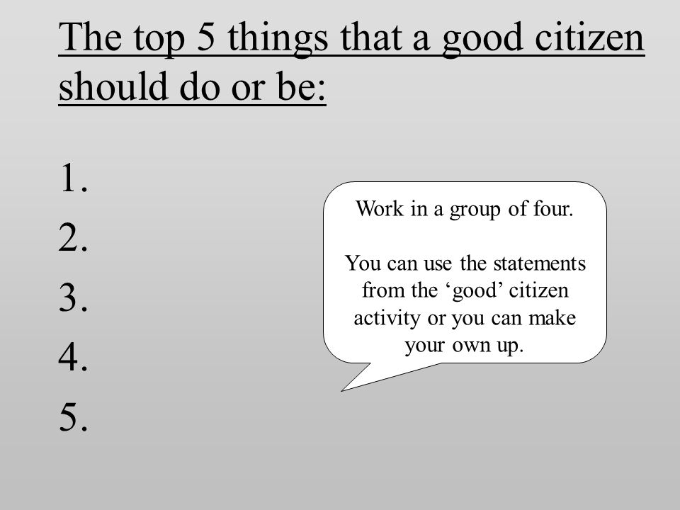 The top 5 things that a good citizen should do or be: 1. 2. 3. 4. 5. Work in a group of four. You can use the statements from the 'good' citizen activ