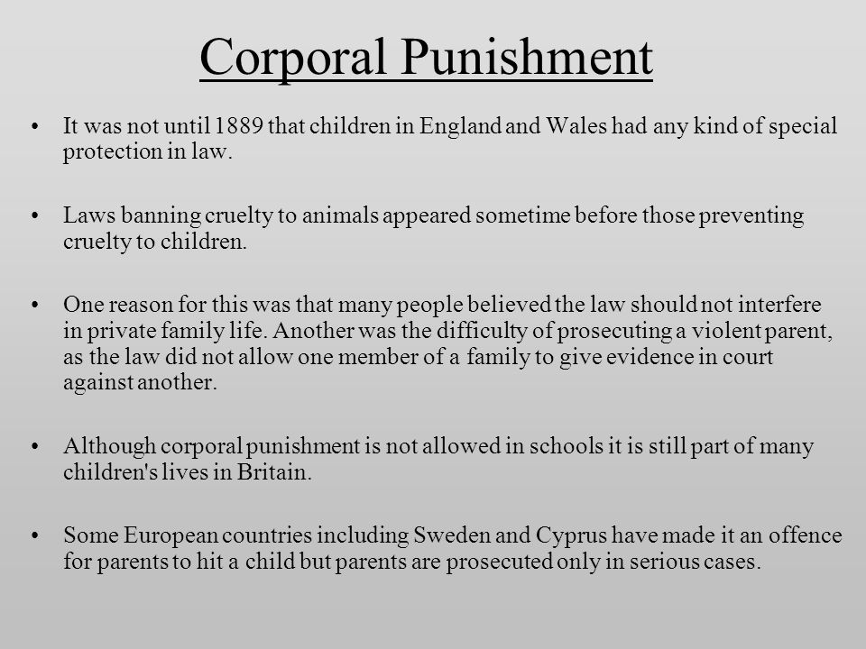 Corporal Punishment It was not until 1889 that children in England and Wales had any kind of special protection in law. Laws banning cruelty to animal