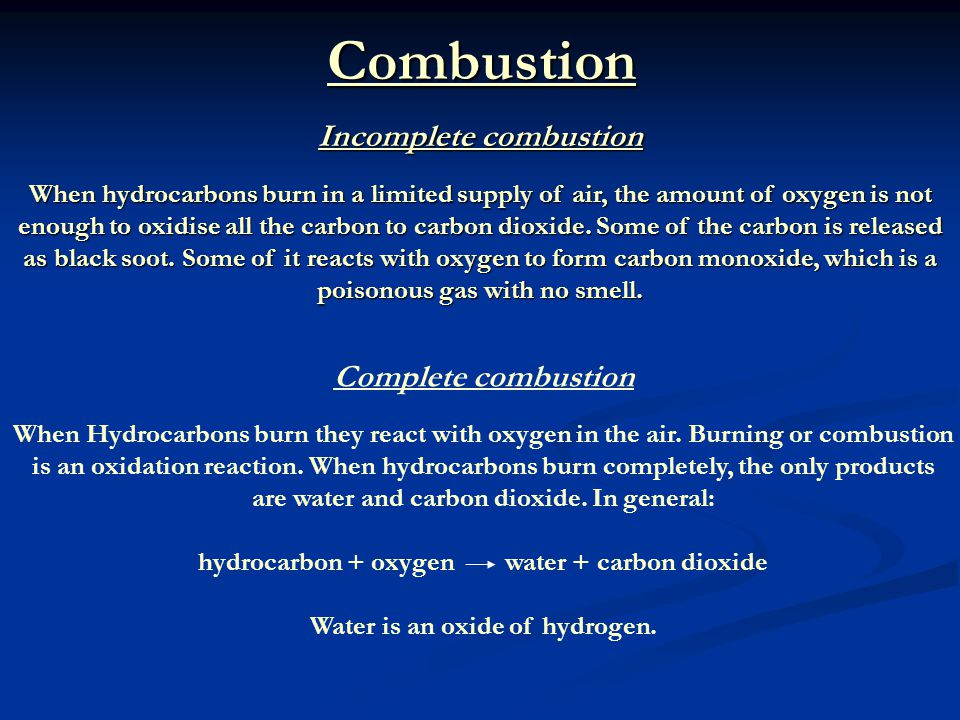 Combustion Incomplete combustion When hydrocarbons burn in a limited supply of air, the amount of oxygen is not enough to oxidise all the carbon to ca