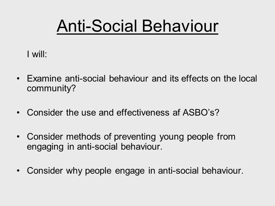 Anti-Social Behaviour I will: Examine anti-social behaviour and its effects on the local community.