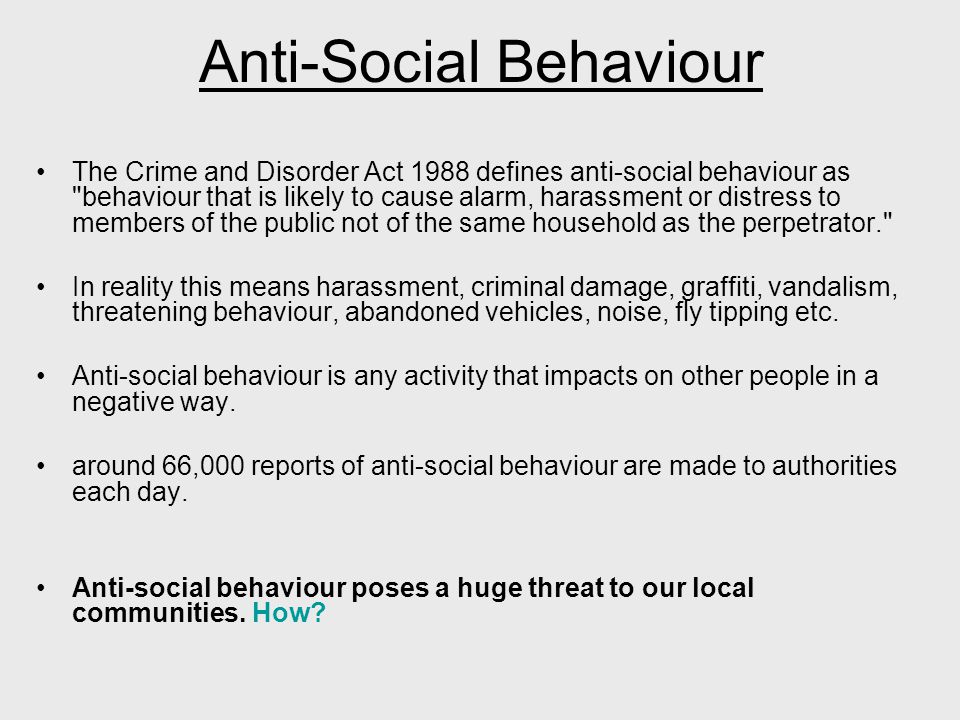 Anti-Social Behaviour The Crime and Disorder Act 1988 defines anti-social behaviour as behaviour that is likely to cause alarm, harassment or distress to members of the public not of the same household as the perpetrator. In reality this means harassment, criminal damage, graffiti, vandalism, threatening behaviour, abandoned vehicles, noise, fly tipping etc.