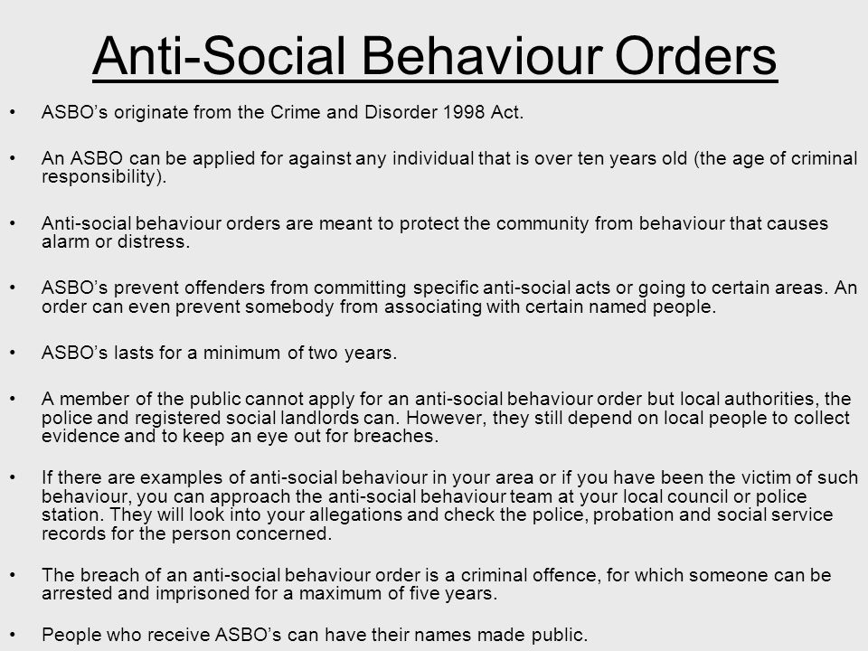 Anti-Social Behaviour Orders ASBO's originate from the Crime and Disorder 1998 Act.