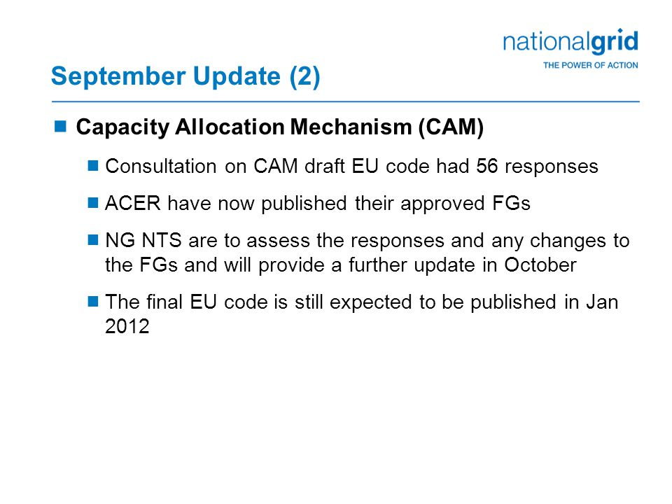 September Update (2)  Capacity Allocation Mechanism (CAM)  Consultation on CAM draft EU code had 56 responses  ACER have now published their approved FGs  NG NTS are to assess the responses and any changes to the FGs and will provide a further update in October  The final EU code is still expected to be published in Jan 2012
