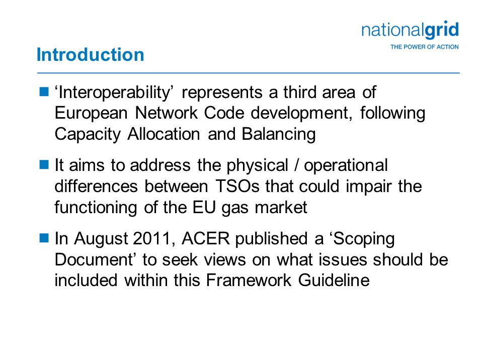 Introduction  'Interoperability' represents a third area of European Network Code development, following Capacity Allocation and Balancing  It aims to address the physical / operational differences between TSOs that could impair the functioning of the EU gas market  In August 2011, ACER published a 'Scoping Document' to seek views on what issues should be included within this Framework Guideline