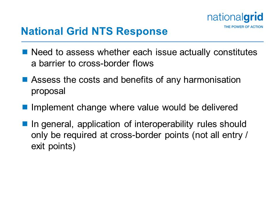 National Grid NTS Response  Need to assess whether each issue actually constitutes a barrier to cross-border flows  Assess the costs and benefits of any harmonisation proposal  Implement change where value would be delivered  In general, application of interoperability rules should only be required at cross-border points (not all entry / exit points)