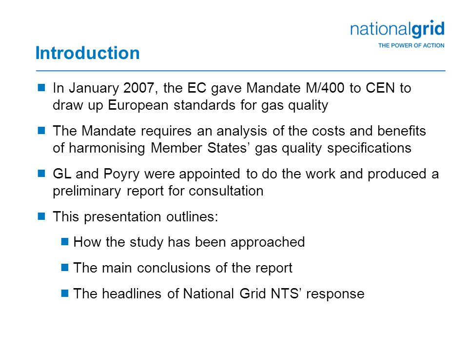 Introduction  In January 2007, the EC gave Mandate M/400 to CEN to draw up European standards for gas quality  The Mandate requires an analysis of the costs and benefits of harmonising Member States' gas quality specifications  GL and Poyry were appointed to do the work and produced a preliminary report for consultation  This presentation outlines:  How the study has been approached  The main conclusions of the report  The headlines of National Grid NTS' response