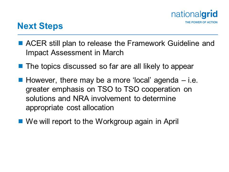 Next Steps  ACER still plan to release the Framework Guideline and Impact Assessment in March  The topics discussed so far are all likely to appear