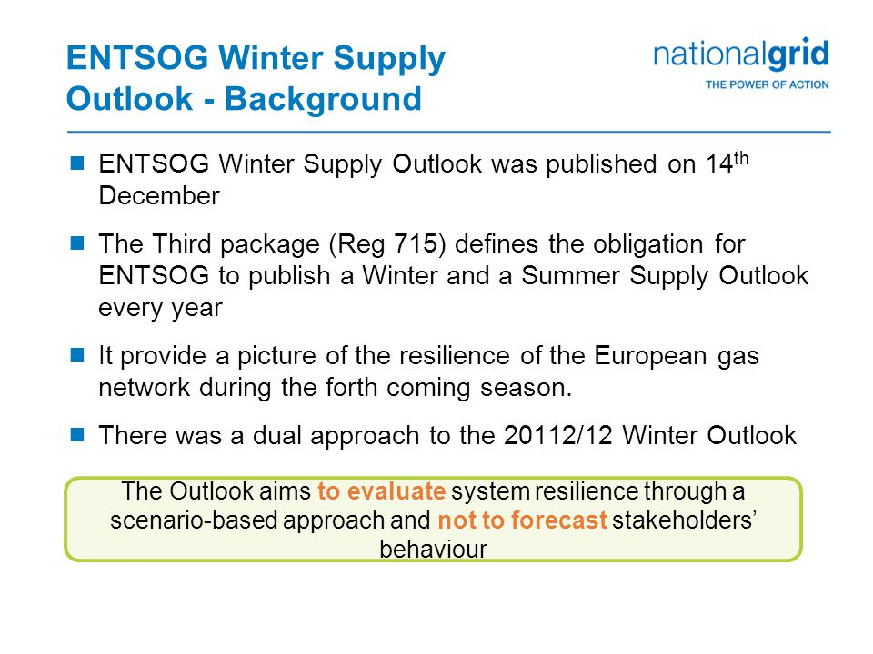 ENTSOG Winter Supply Outlook - Background  ENTSOG Winter Supply Outlook was published on 14 th December  The Third package (Reg 715) defines the obligation for ENTSOG to publish a Winter and a Summer Supply Outlook every year  It provide a picture of the resilience of the European gas network during the forth coming season.