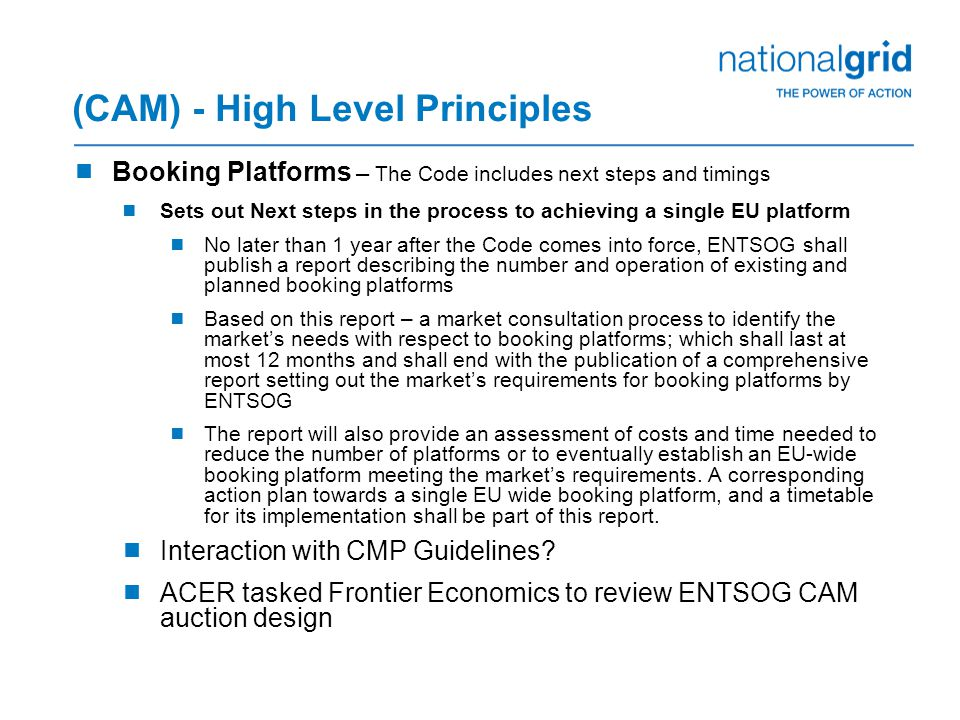 (CAM) - High Level Principles  Booking Platforms – The Code includes next steps and timings  Sets out Next steps in the process to achieving a single EU platform  No later than 1 year after the Code comes into force, ENTSOG shall publish a report describing the number and operation of existing and planned booking platforms  Based on this report – a market consultation process to identify the market's needs with respect to booking platforms; which shall last at most 12 months and shall end with the publication of a comprehensive report setting out the market's requirements for booking platforms by ENTSOG  The report will also provide an assessment of costs and time needed to reduce the number of platforms or to eventually establish an EU-wide booking platform meeting the market's requirements.