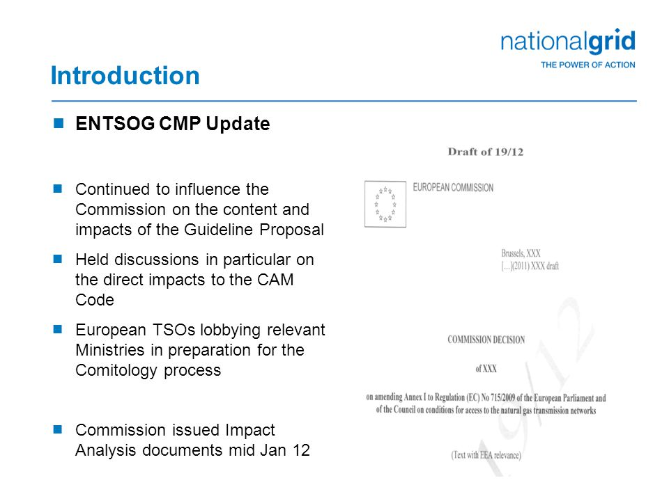 Introduction  ENTSOG CMP Update  Continued to influence the Commission on the content and impacts of the Guideline Proposal  Held discussions in particular on the direct impacts to the CAM Code  European TSOs lobbying relevant Ministries in preparation for the Comitology process  Commission issued Impact Analysis documents mid Jan 12