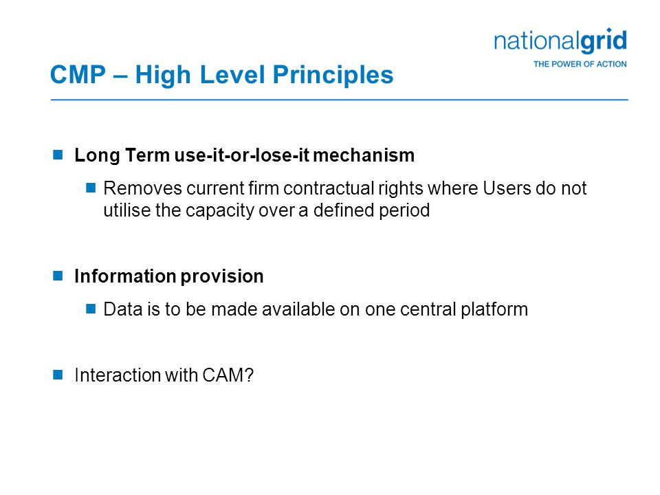 CMP – High Level Principles  Long Term use-it-or-lose-it mechanism  Removes current firm contractual rights where Users do not utilise the capacity over a defined period  Information provision  Data is to be made available on one central platform  Interaction with CAM