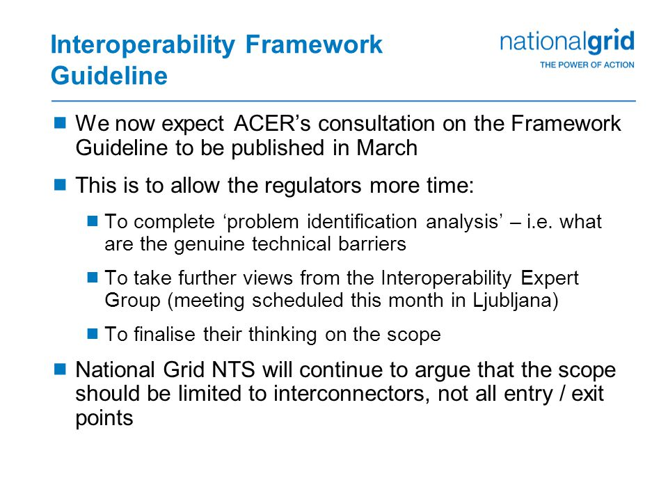 Interoperability Framework Guideline  We now expect ACER's consultation on the Framework Guideline to be published in March  This is to allow the regulators more time:  To complete 'problem identification analysis' – i.e.