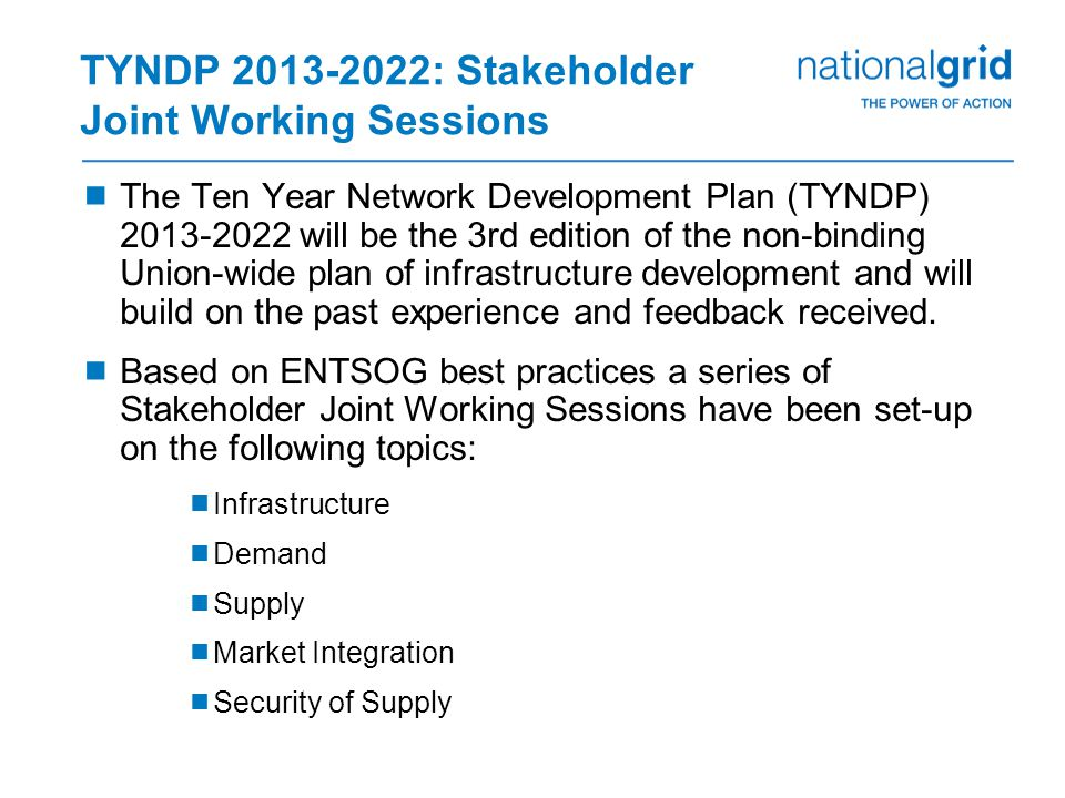 TYNDP 2013-2022: Stakeholder Joint Working Sessions  The Ten Year Network Development Plan (TYNDP) 2013-2022 will be the 3rd edition of the non-binding Union-wide plan of infrastructure development and will build on the past experience and feedback received.