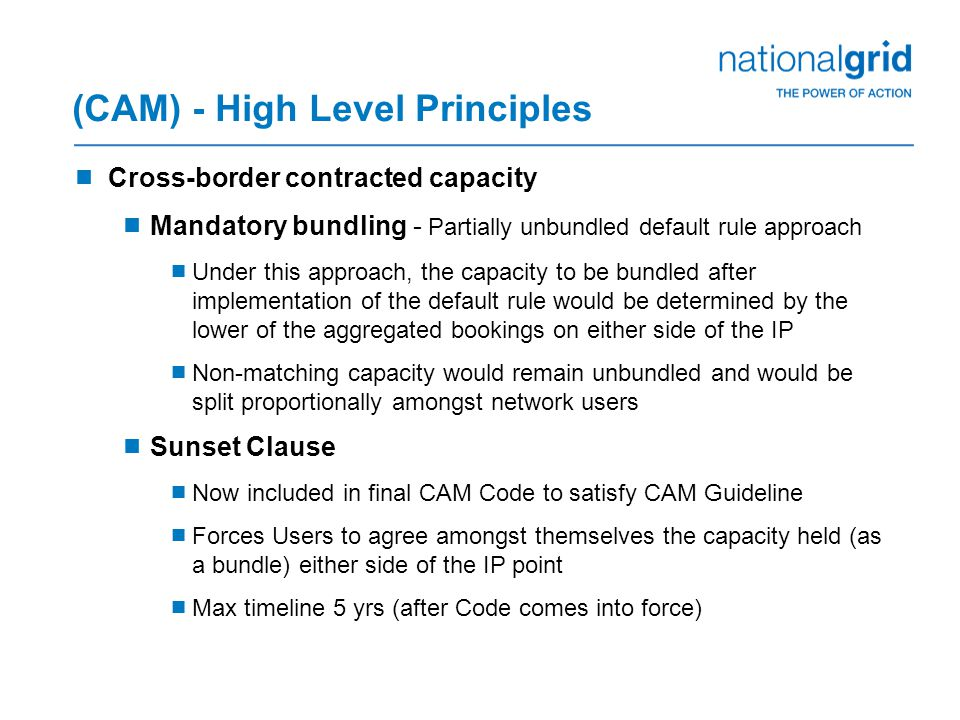 (CAM) - High Level Principles  Cross-border contracted capacity  Mandatory bundling - Partially unbundled default rule approach  Under this approach, the capacity to be bundled after implementation of the default rule would be determined by the lower of the aggregated bookings on either side of the IP  Non-matching capacity would remain unbundled and would be split proportionally amongst network users  Sunset Clause  Now included in final CAM Code to satisfy CAM Guideline  Forces Users to agree amongst themselves the capacity held (as a bundle) either side of the IP point  Max timeline 5 yrs (after Code comes into force)