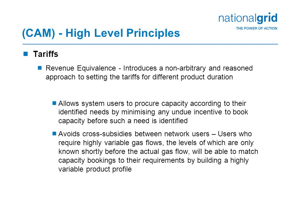 (CAM) - High Level Principles  Tariffs  Revenue Equivalence - Introduces a non-arbitrary and reasoned approach to setting the tariffs for different product duration  Allows system users to procure capacity according to their identified needs by minimising any undue incentive to book capacity before such a need is identified  Avoids cross-subsidies between network users – Users who require highly variable gas flows, the levels of which are only known shortly before the actual gas flow, will be able to match capacity bookings to their requirements by building a highly variable product profile