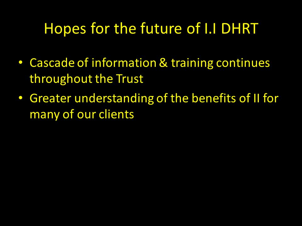 Hopes for the future of I.I DHRT Cascade of information & training continues throughout the Trust Greater understanding of the benefits of II for many of our clients