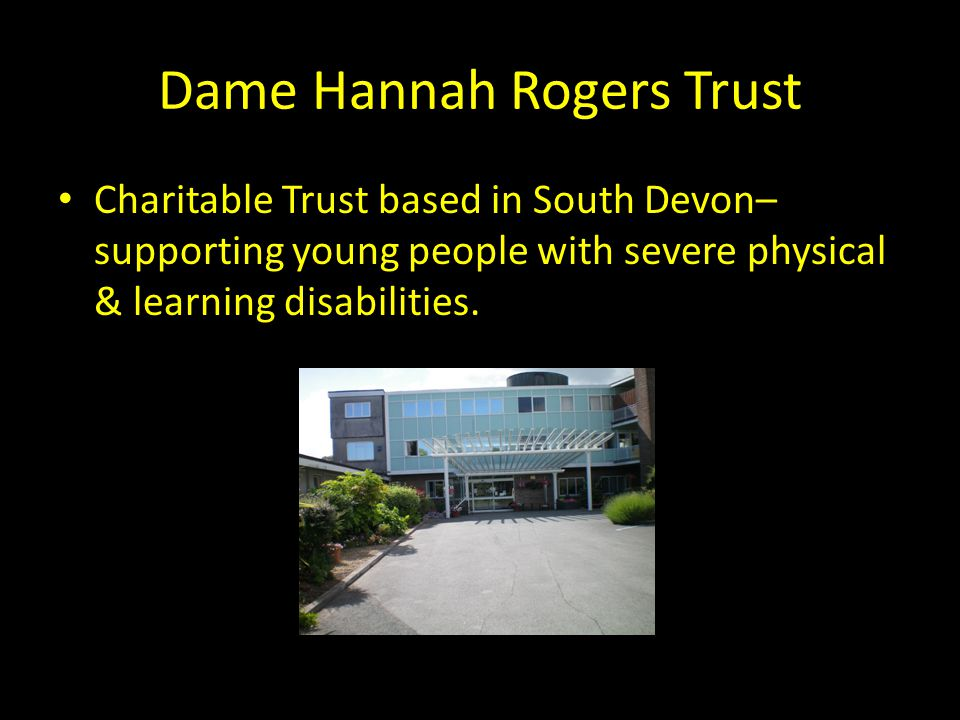 Dame Hannah Rogers Trust Charitable Trust based in South Devon– supporting young people with severe physical & learning disabilities.