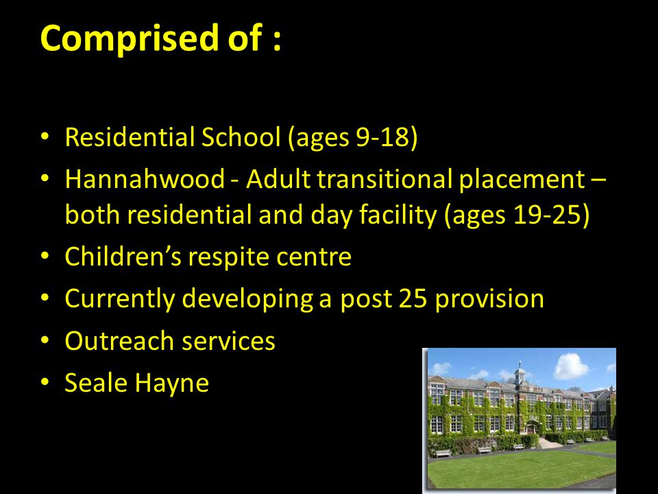 Comprised of : Residential School (ages 9-18) Hannahwood - Adult transitional placement – both residential and day facility (ages 19-25) Children's respite centre Currently developing a post 25 provision Outreach services Seale Hayne