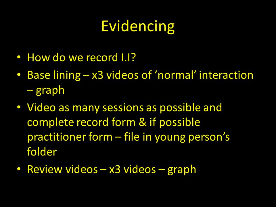 Evidencing How do we record I.I? Base lining – x3 videos of 'normal' interaction – graph Video as many sessions as possible and complete record form &
