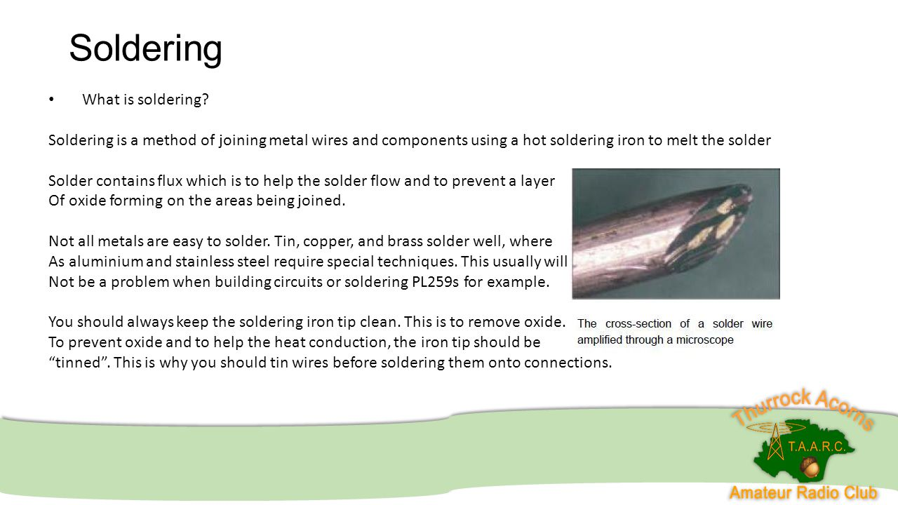 Soldering What is soldering? Soldering is a method of joining metal wires and components using a hot soldering iron to melt the solder Solder contains