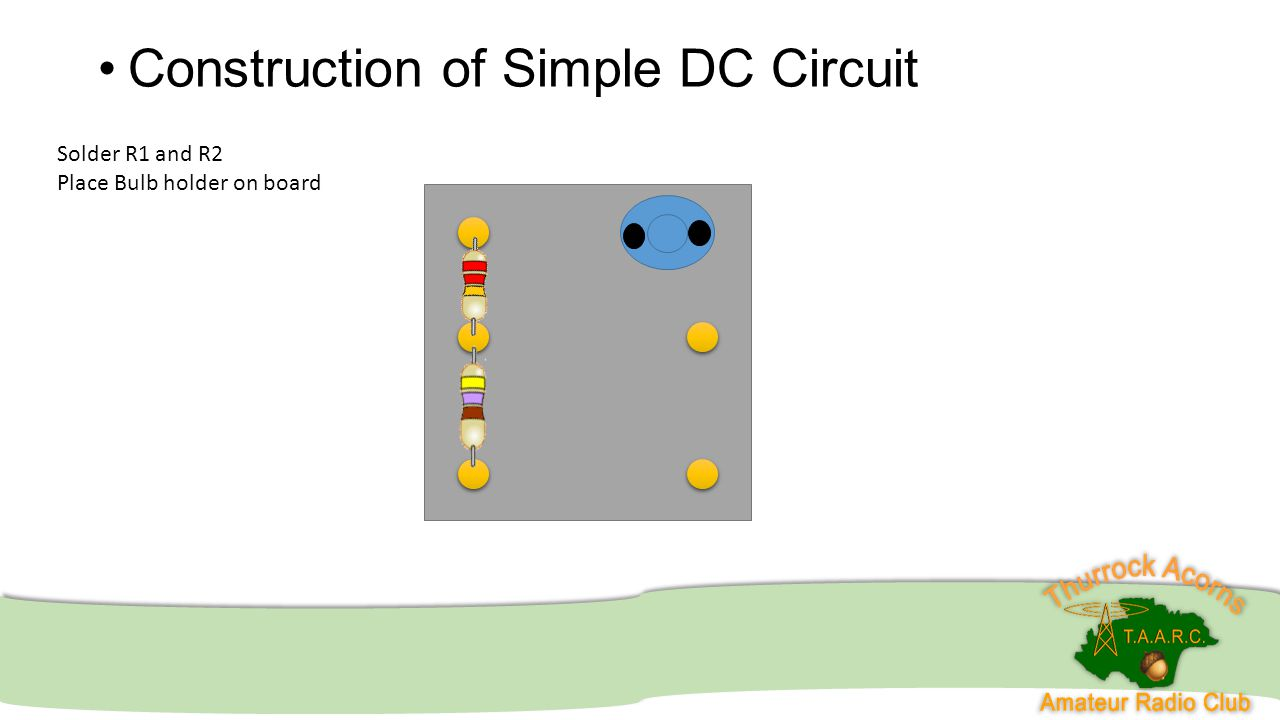 Construction of Simple DC Circuit Solder R1 and R2 Place Bulb holder on board