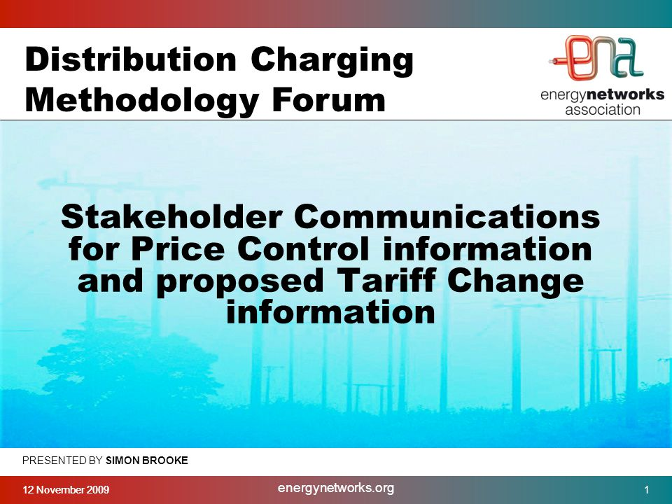 12 November 2009 energynetworks.org 1 PRESENTED BY SIMON BROOKE Stakeholder Communications for Price Control information and proposed Tariff Change information Distribution Charging Methodology Forum