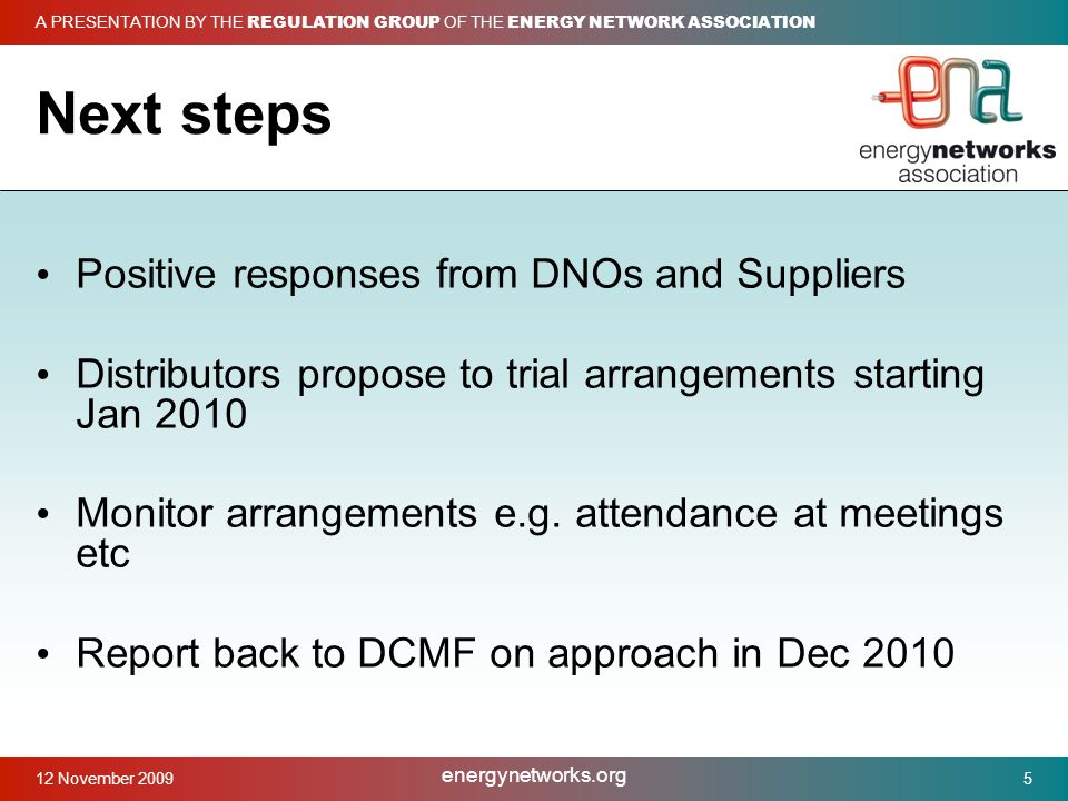 12 November 2009 Next steps Positive responses from DNOs and Suppliers Distributors propose to trial arrangements starting Jan 2010 Monitor arrangements e.g.