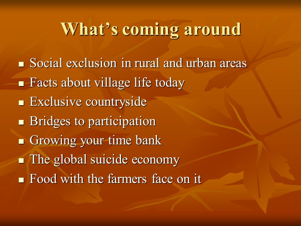 What's coming around Social exclusion in rural and urban areas Social exclusion in rural and urban areas Facts about village life today Facts about village life today Exclusive countryside Exclusive countryside Bridges to participation Bridges to participation Growing your time bank Growing your time bank The global suicide economy The global suicide economy Food with the farmers face on it Food with the farmers face on it