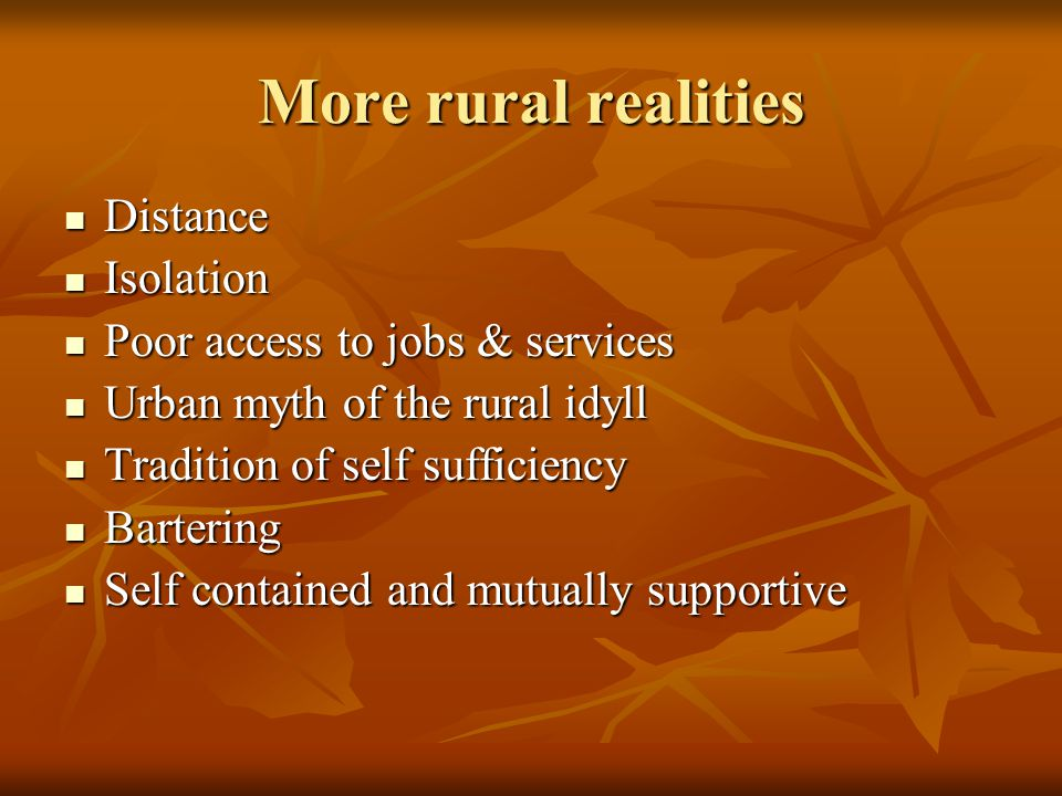 More rural realities Distance Distance Isolation Isolation Poor access to jobs & services Poor access to jobs & services Urban myth of the rural idyll Urban myth of the rural idyll Tradition of self sufficiency Tradition of self sufficiency Bartering Bartering Self contained and mutually supportive Self contained and mutually supportive
