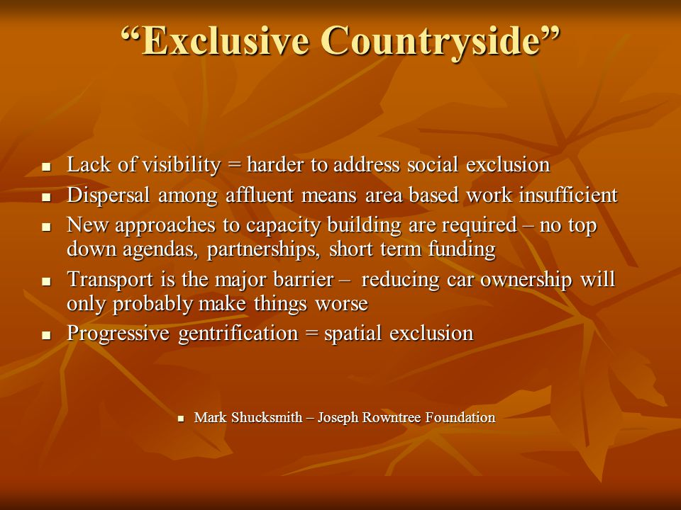 Exclusive Countryside Lack of visibility = harder to address social exclusion Lack of visibility = harder to address social exclusion Dispersal among affluent means area based work insufficient Dispersal among affluent means area based work insufficient New approaches to capacity building are required – no top down agendas, partnerships, short term funding New approaches to capacity building are required – no top down agendas, partnerships, short term funding Transport is the major barrier – reducing car ownership will only probably make things worse Transport is the major barrier – reducing car ownership will only probably make things worse Progressive gentrification = spatial exclusion Progressive gentrification = spatial exclusion Mark Shucksmith – Joseph Rowntree Foundation Mark Shucksmith – Joseph Rowntree Foundation