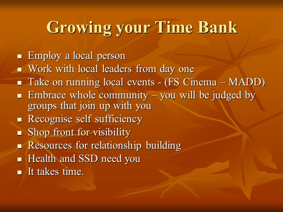 Growing your Time Bank Employ a local person Employ a local person Work with local leaders from day one Work with local leaders from day one Take on running local events - (FS Cinema – MADD) Take on running local events - (FS Cinema – MADD) Embrace whole community – you will be judged by groups that join up with you Embrace whole community – you will be judged by groups that join up with you Recognise self sufficiency Recognise self sufficiency Shop front for visibility Shop front for visibility Resources for relationship building Resources for relationship building Health and SSD need you Health and SSD need you It takes time.