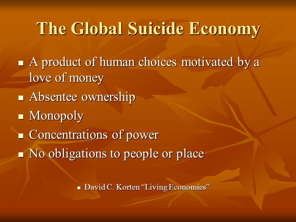 The Global Suicide Economy A product of human choices motivated by a love of money A product of human choices motivated by a love of money Absentee ownership Absentee ownership Monopoly Monopoly Concentrations of power Concentrations of power No obligations to people or place No obligations to people or place David C.
