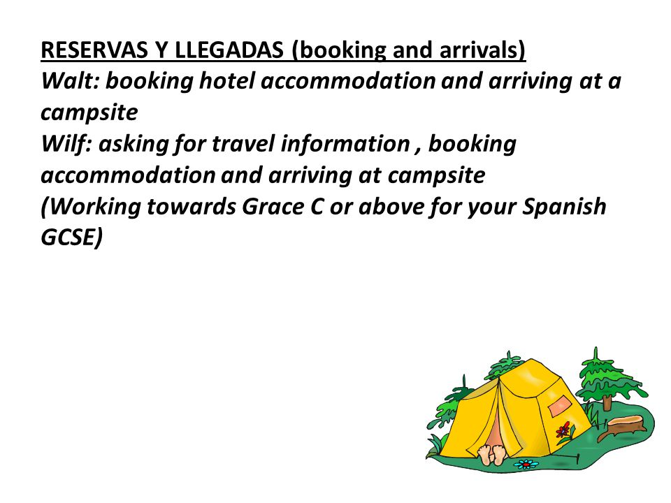 RESERVAS Y LLEGADAS (booking and arrivals) Walt: booking hotel accommodation and arriving at a campsite Wilf: asking for travel information, booking accommodation and arriving at campsite (Working towards Grace C or above for your Spanish GCSE)