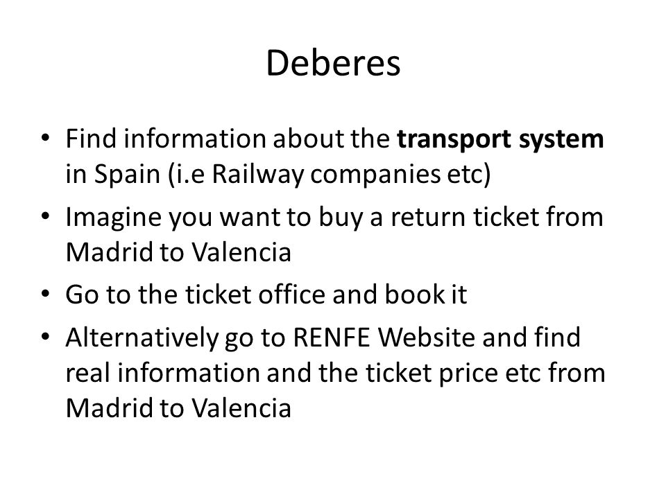 Deberes Find information about the transport system in Spain (i.e Railway companies etc) Imagine you want to buy a return ticket from Madrid to Valencia Go to the ticket office and book it Alternatively go to RENFE Website and find real information and the ticket price etc from Madrid to Valencia