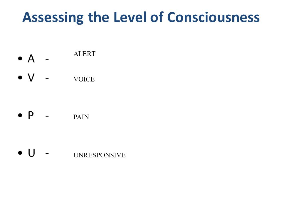 Assessing the Level of Consciousness A- V- P- U- ALERT VOICE PAIN UNRESPONSIVE