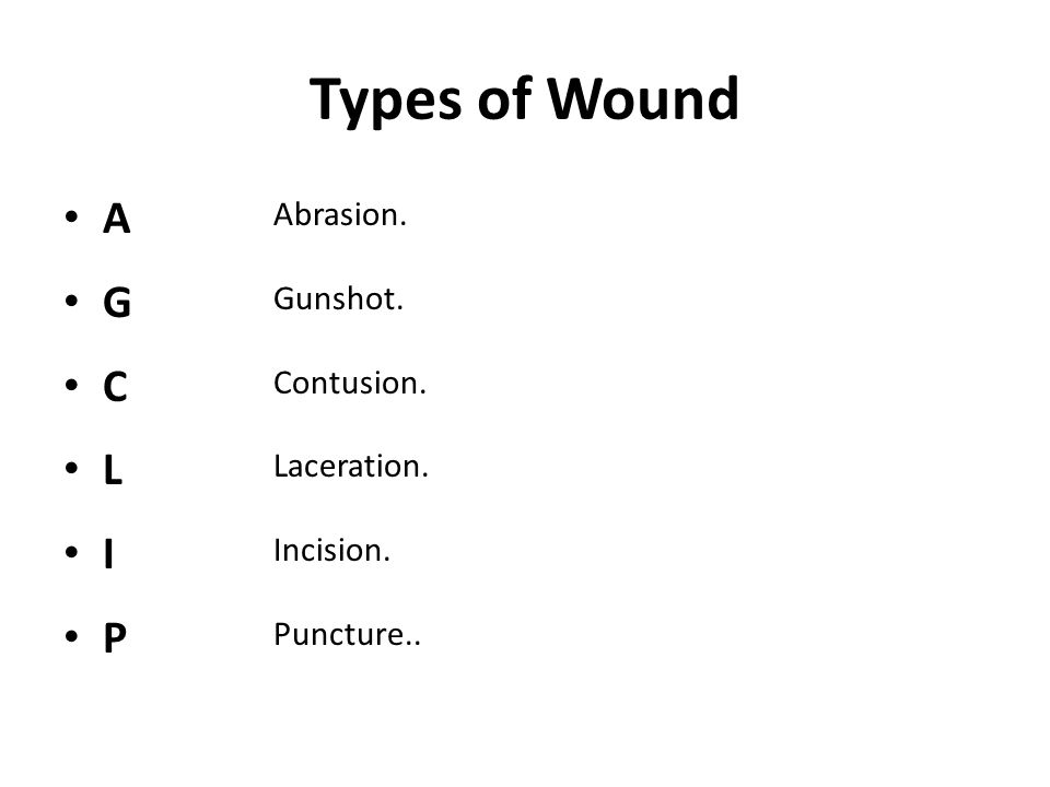 Types of Wound A G C L I P Abrasion. Gunshot. Contusion. Laceration. Incision. Puncture..