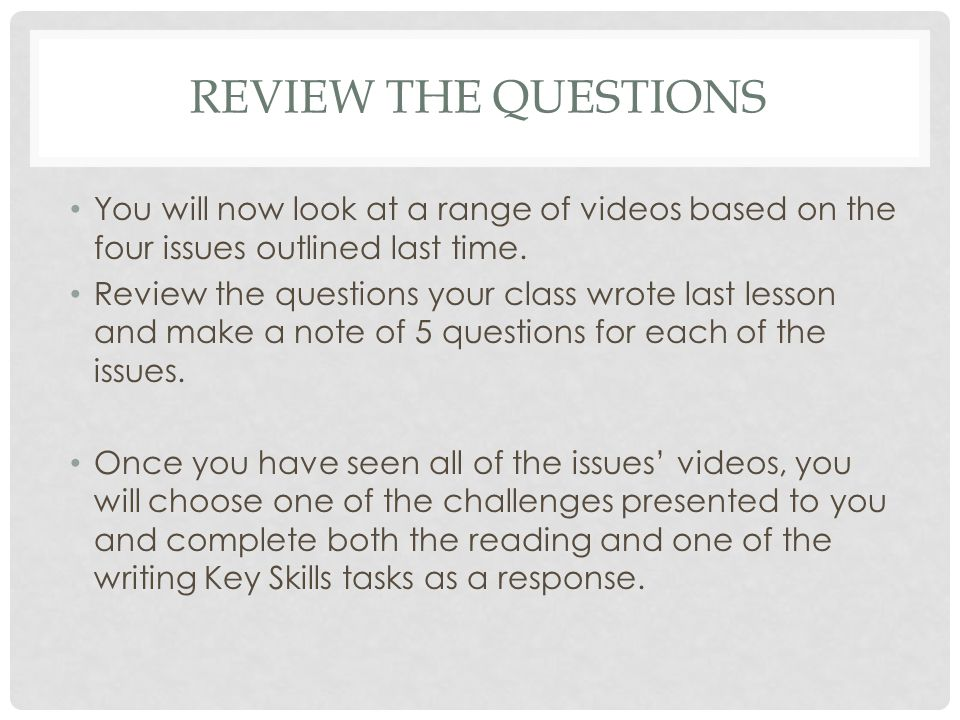 REVIEW THE QUESTIONS You will now look at a range of videos based on the four issues outlined last time.