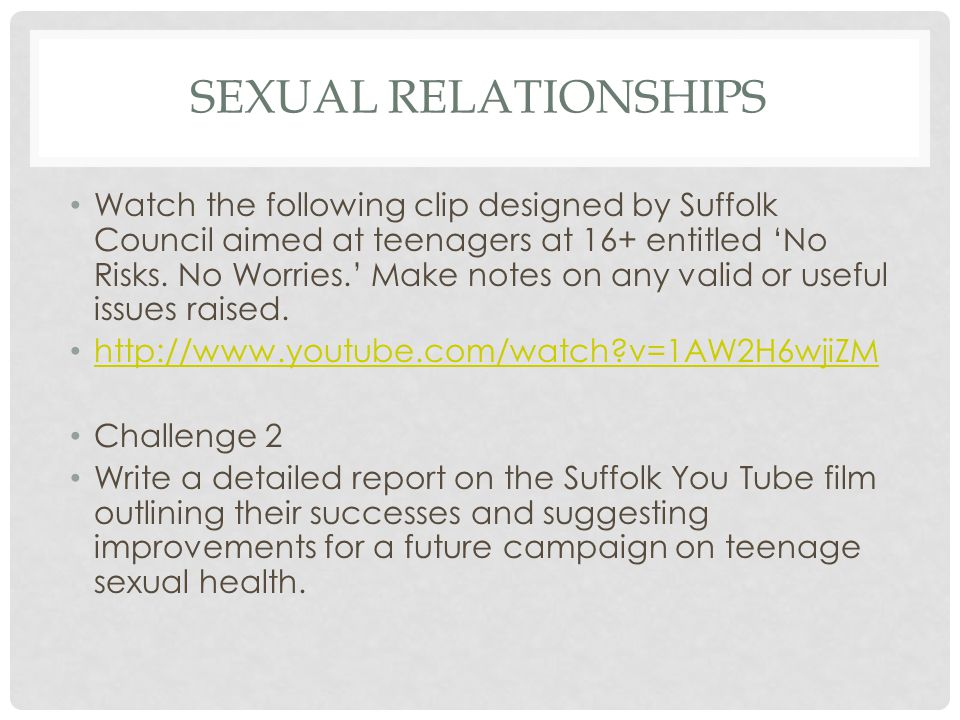 SEXUAL RELATIONSHIPS Watch the following clip designed by Suffolk Council aimed at teenagers at 16+ entitled 'No Risks.