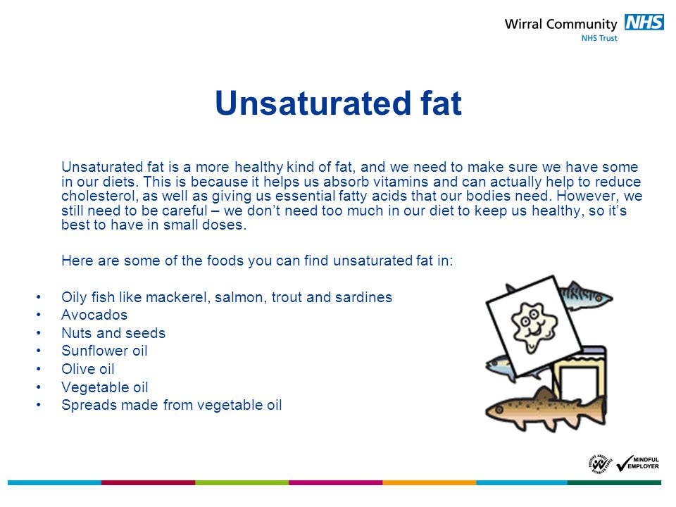 Unsaturated fat Unsaturated fat is a more healthy kind of fat, and we need to make sure we have some in our diets.