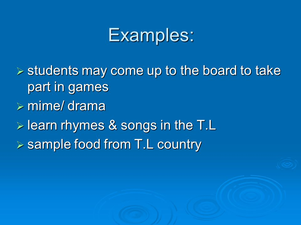 Examples:  students may come up to the board to take part in games  mime/ drama  learn rhymes & songs in the T.L  sample food from T.L country