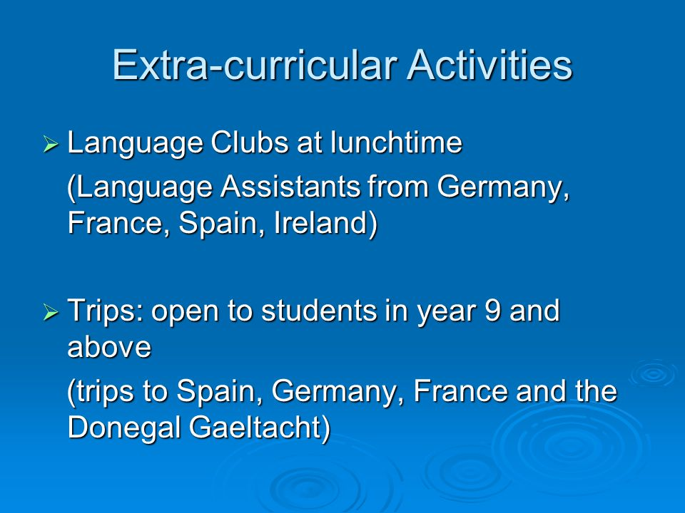 Extra-curricular Activities  Language Clubs at lunchtime (Language Assistants from Germany, France, Spain, Ireland) (Language Assistants from Germany, France, Spain, Ireland)  Trips: open to students in year 9 and above (trips to Spain, Germany, France and the Donegal Gaeltacht) (trips to Spain, Germany, France and the Donegal Gaeltacht)